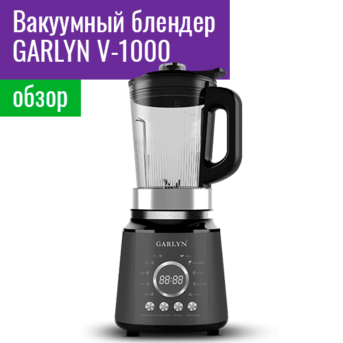 Обзор вакуумного блендера GARLYN V-1000